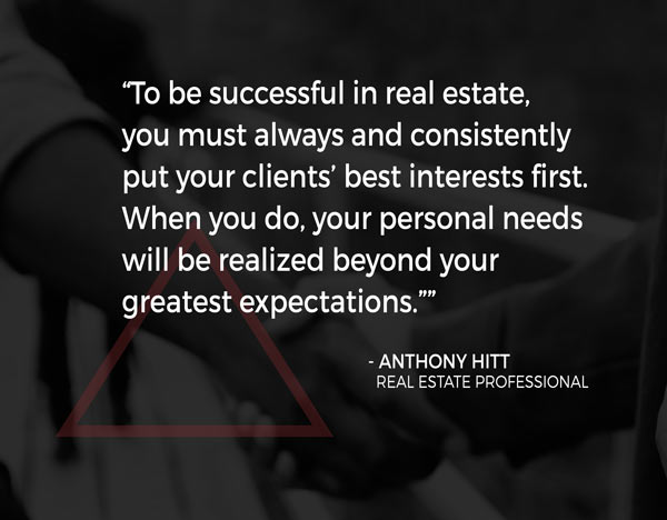 """""""To be successful in real estate, you must always and consistently put your clients' best interests first. When you do, your personal needs will be realized beyond your greatest expectations."""""""