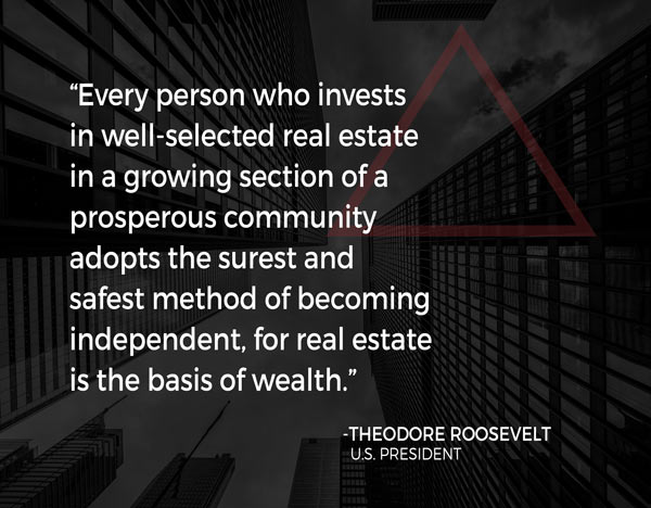 """""""Every person who invests in well-selected real estate in a growing section of a prosperous community adopts the surest and safest method of becoming independent, for real estate is the basis of wealth."""""""